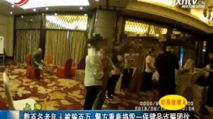 上海:数百名老年人被骗百万 警方重拳捣毁一保健品诈骗团伙