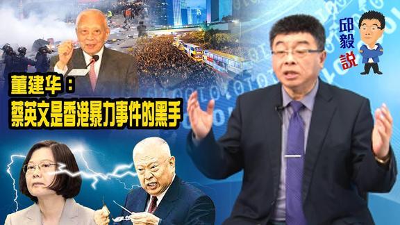 【邱毅说】董建华:蔡英文是香港暴力事件的黑手 第89期